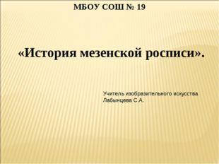 «История мезенской росписи». МБОУ СОШ № 19 Учитель изобразительного искусств