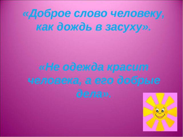 «Доброе слово человеку, как дождь в засуху». «Не одежда красит человека, а ег...