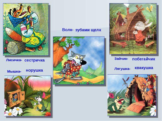 Лисичка- Зайчик- Мышка- Лягушка- Волк- сестричка побегайчик норушка квакушка...