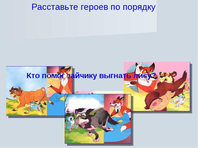 Расставьте героев по порядку Кто помог зайчику выгнать лису?