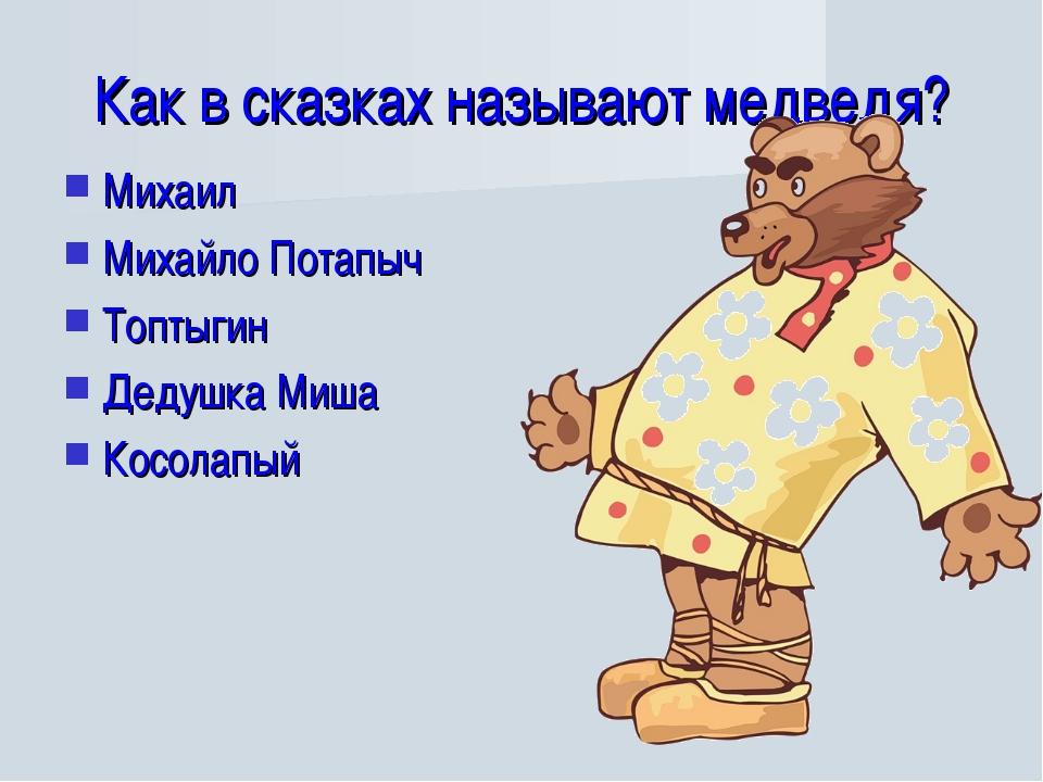 Как в сказках называют медведя? Михаил Михайло Потапыч Топтыгин Дедушка Миша...