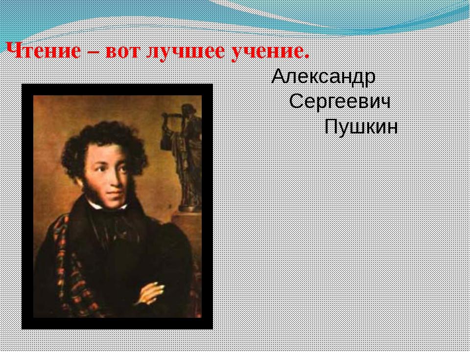 Чтение – вот лучшее учение. Александр Сергеевич Пушкин