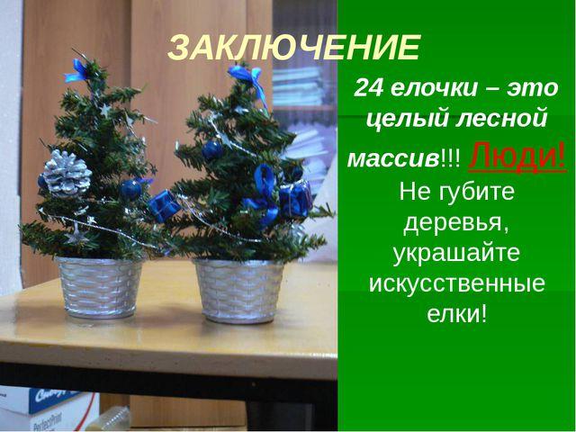ЗАКЛЮЧЕНИЕ 24 елочки – это целый лесной массив!!! Люди! Не губите деревья, ук...