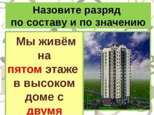 Назовите разряд по составу и по значению Мы живём на пятом этаже в высоком до