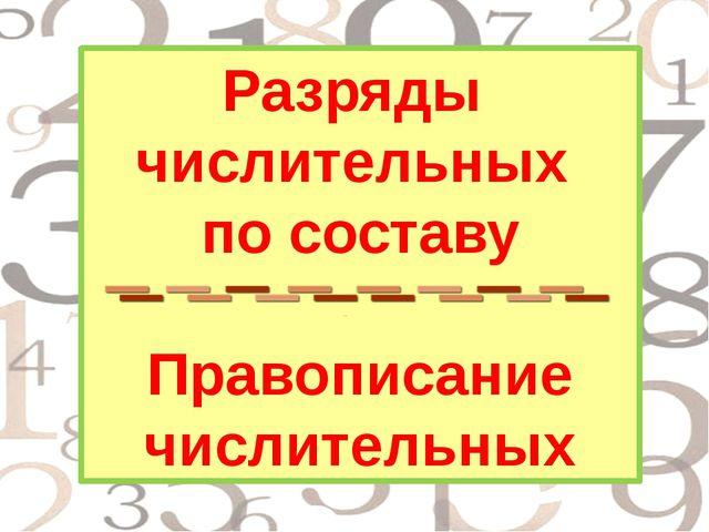 Разряды числительных по составу Правописание числительных