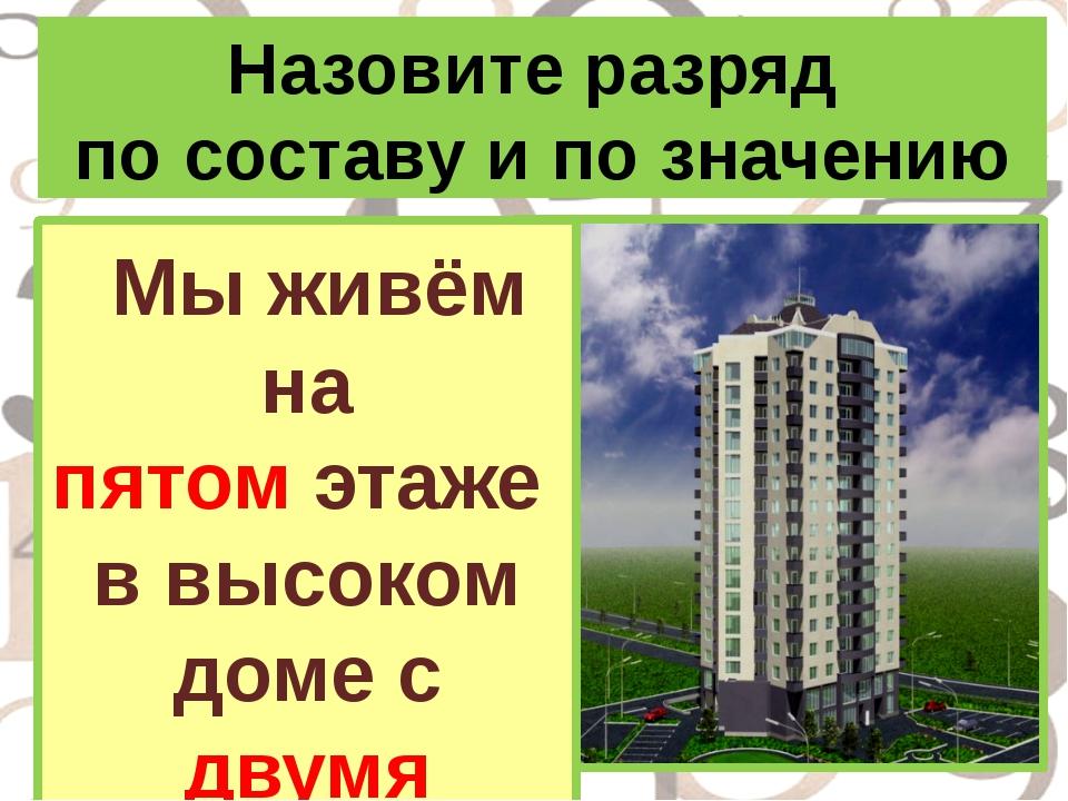Назовите разряд по составу и по значению Мы живём на пятом этаже в высоком до...