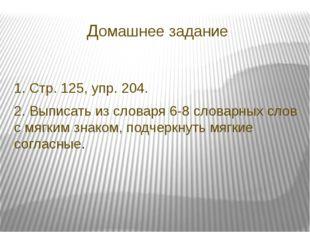 Домашнее задание 1. Стр. 125, упр. 204. 2. Выписать из словаря 6-8 словарных