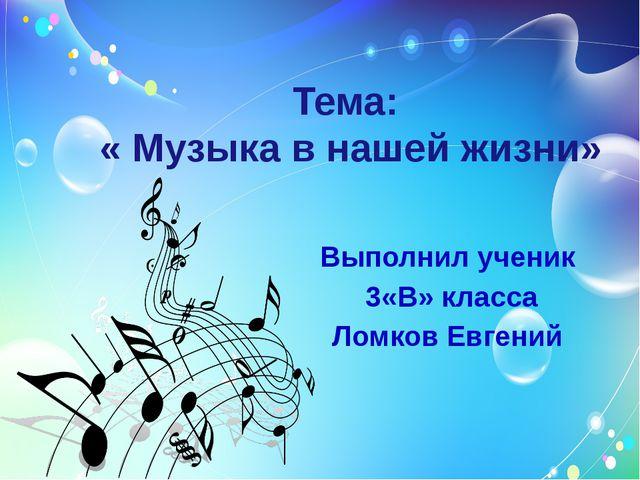 Тема: « Музыка в нашей жизни» Выполнил ученик 3«В» класса Ломков Евгений