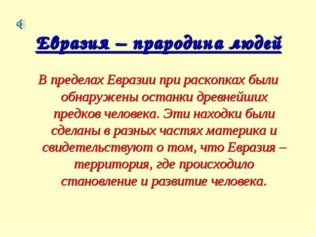 Евразия – прародина людей В пределах Евразии при раскопках были обнаружены ос...