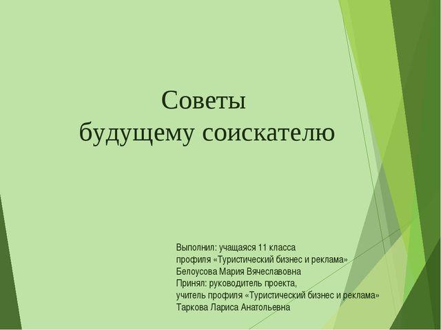 Советы будущему соискателю Выполнил: учащаяся 11 класса профиля «Туристическ...