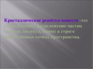 Кристаллические решётки веществ -это упорядоченное расположение частиц (атомо