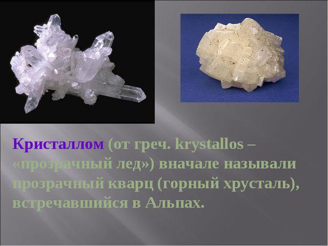 Кристаллом (от греч. krystallos – «прозрачный лед») вначале называли прозрач...