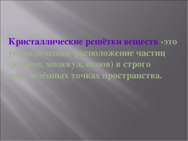 Кристаллические решётки веществ -это упорядоченное расположение частиц (атомо...