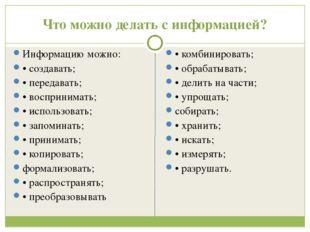 Что можно делать с информацией? Информацию можно: • создавать; • передавать;