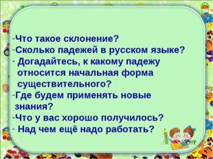 Что такое склонение? Сколько падежей в русском языке? Догадайтесь, к какому п