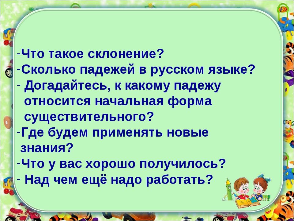 Что такое склонение? Сколько падежей в русском языке? Догадайтесь, к какому п...