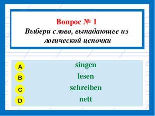 Вопрос № 1 Выбери слово, выпадающее из логической цепочки A B C D singen les