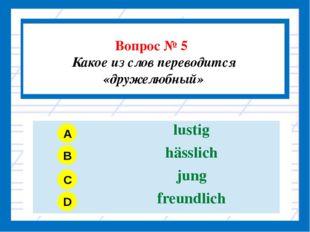 Вопрос № 5 Какое из слов переводится «дружелюбный» A B C D lustig hässlich j