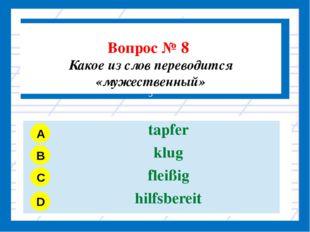Вопрос № 8 Какое из слов переводится «мужественный» З A B C D tapfer klug fl