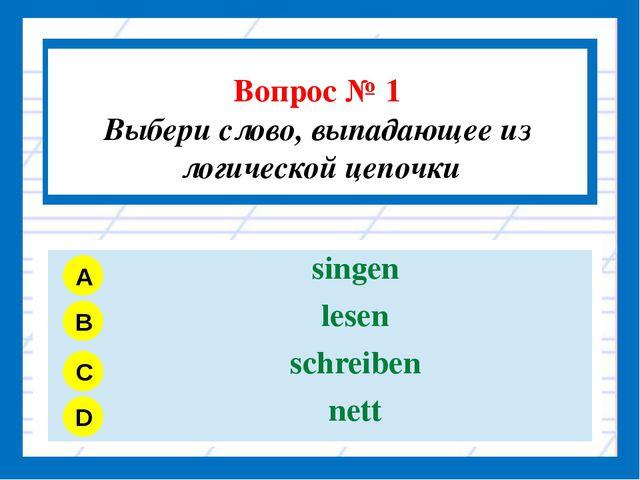 Вопрос № 1 Выбери слово, выпадающее из логической цепочки A B C D singen les...