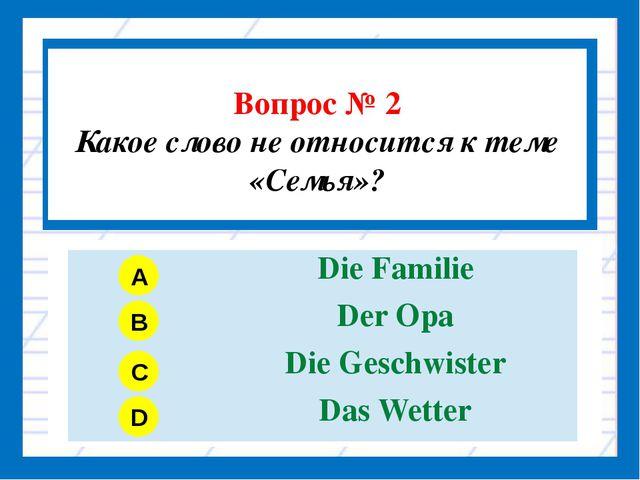 Вопрос № 2 Какое слово не относится к теме «Семья»? A B C D DieFamilie DerOp...