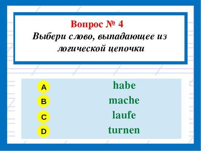 Вопрос № 4 Выбери слово, выпадающее из логической цепочки A B C D habe mache...