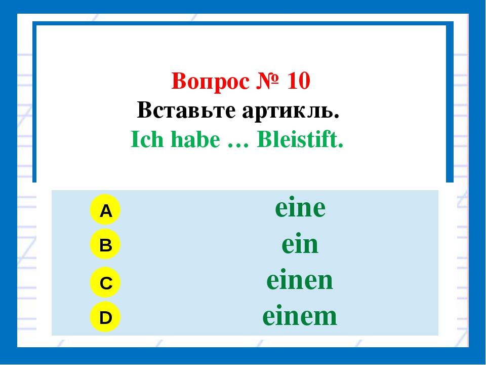 Вопрос № 10 Вставьте артикль. Ich habe … Bleistift. A B C D eine ein einen e...