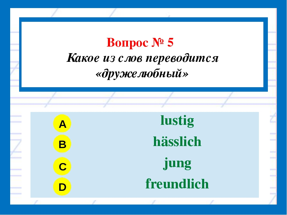 Вопрос № 5 Какое из слов переводится «дружелюбный» A B C D lustig hässlich j...