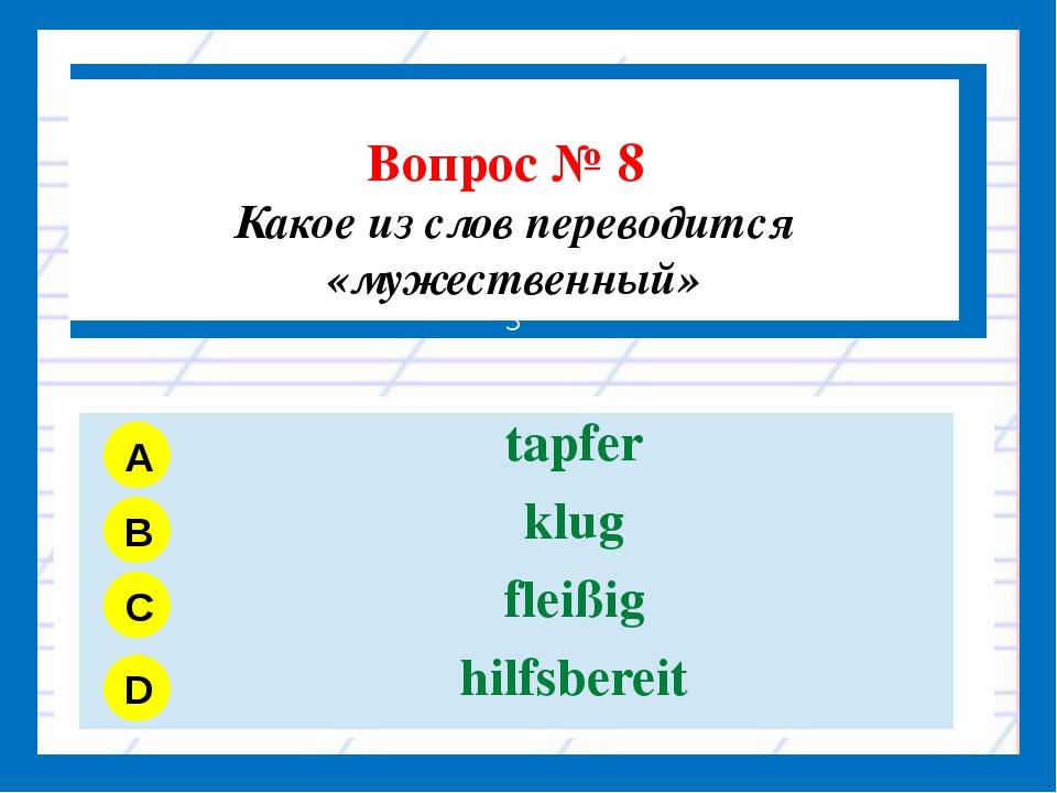 Вопрос № 8 Какое из слов переводится «мужественный» З A B C D tapfer klug fl...