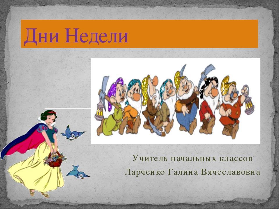Учитель начальных классов Ларченко Галина Вячеславовна Дни Недели