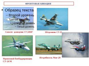 ФРОНТОВАЯ АВИАЦИЯ Самолет –разведчик СУ-24МР Штурмовик СУ-25 Фронтовой бомбар