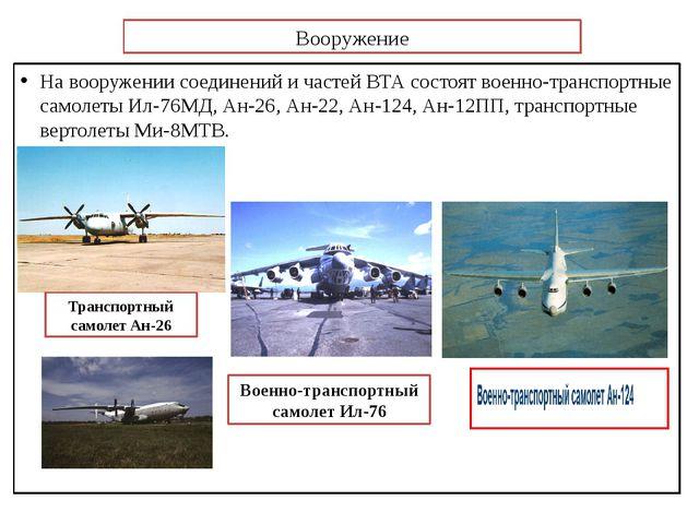 Вооружение На вооружении соединений и частей ВТА состоят военно-транспортные...