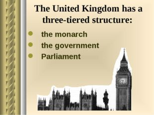The United Kingdom has a three-tiered structure: the monarch the government P