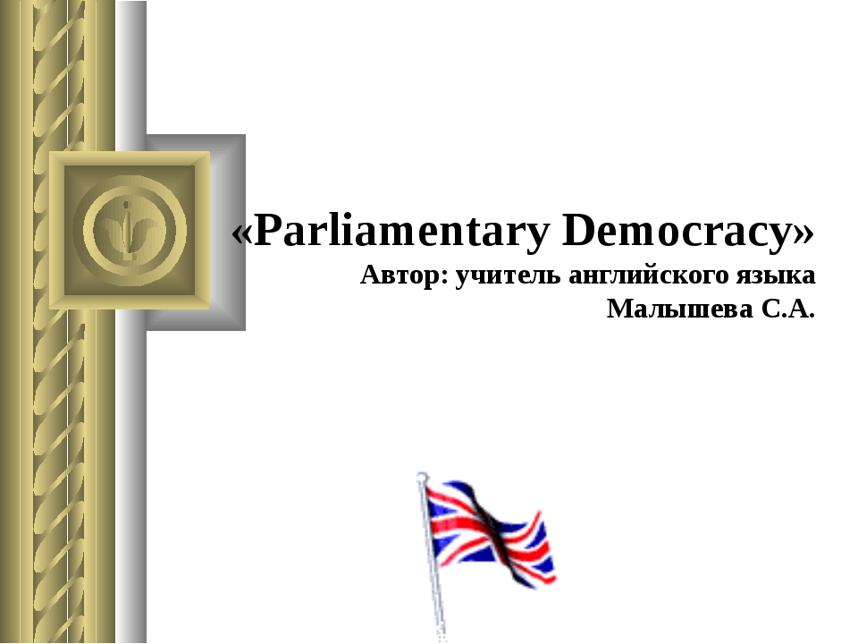 «Parliamentary Democracy» Автор: учитель английского языка Малышева С.А.