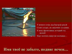 Имя твоё не забыто, подвиг вечен… У вечного огня, над быстрою рекой Стоит сол