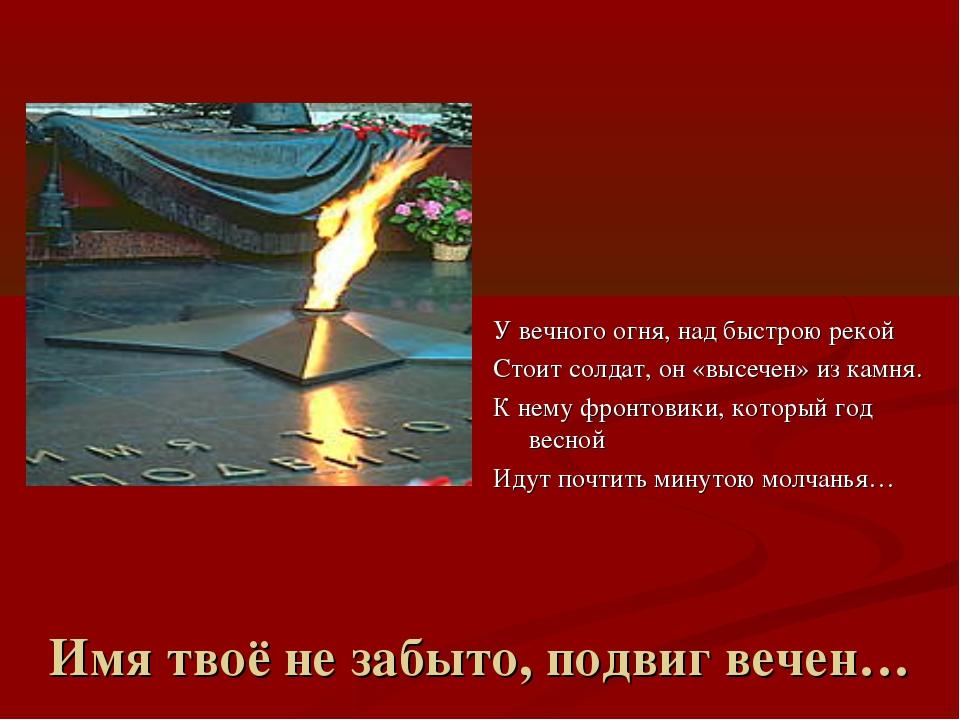 Имя твоё не забыто, подвиг вечен… У вечного огня, над быстрою рекой Стоит сол...