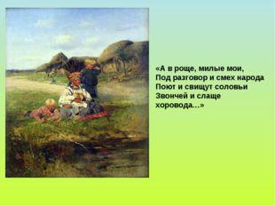 «А в роще, милые мои, Под разговор и смех народа Поют и свищут соловьи Звонче