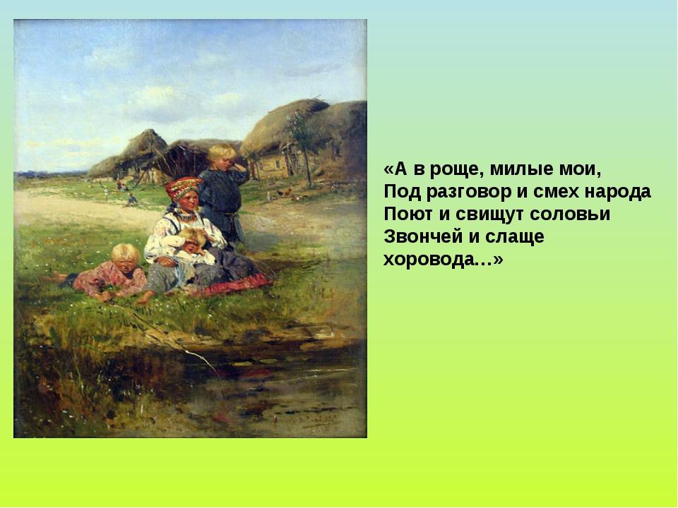 «А в роще, милые мои, Под разговор и смех народа Поют и свищут соловьи Звонче...
