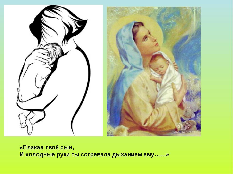 «Плакал твой сын, И холодные руки ты согревала дыханием ему……»