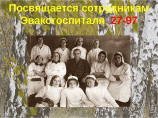 Посвящается сотрудникам Эвакогоспиталя 27-97