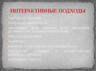 ТВОРЧЕСКИЕ ЗАДАНИЯ РАБОТА В МАЛЫХ ГРУППАХ ОБУЧАЮЩИЕ ИГРЫ (РОЛЕВЫЕ ИГРЫ, ИМИТА