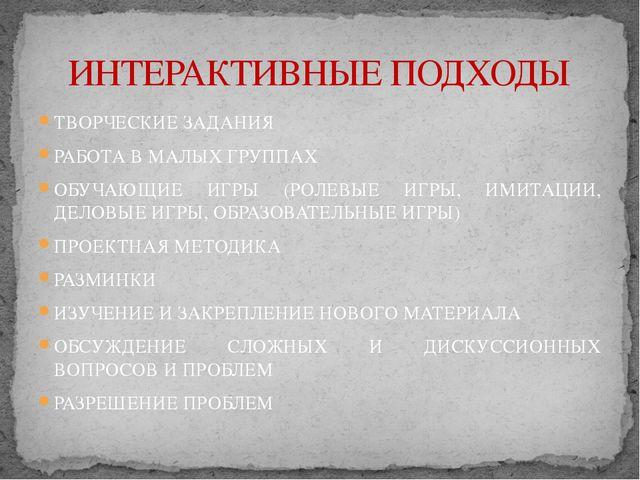 ТВОРЧЕСКИЕ ЗАДАНИЯ РАБОТА В МАЛЫХ ГРУППАХ ОБУЧАЮЩИЕ ИГРЫ (РОЛЕВЫЕ ИГРЫ, ИМИТА...