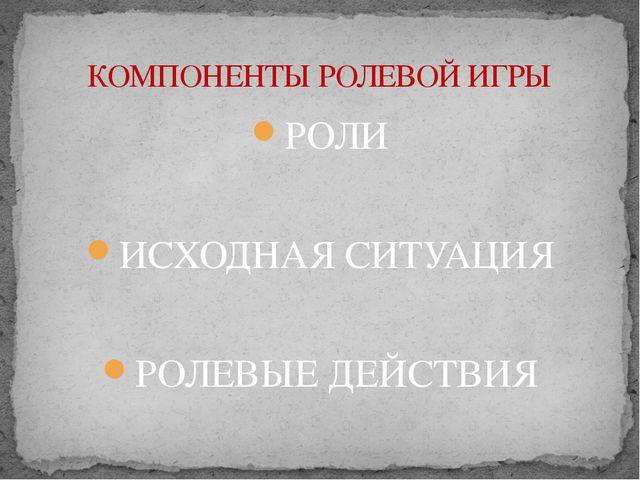 РОЛИ ИСХОДНАЯ СИТУАЦИЯ РОЛЕВЫЕ ДЕЙСТВИЯ КОМПОНЕНТЫ РОЛЕВОЙ ИГРЫ