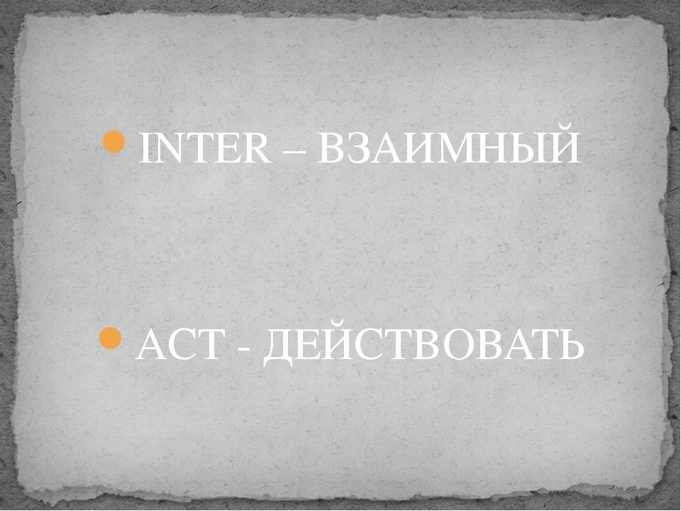 INTER – ВЗАИМНЫЙ ACT - ДЕЙСТВОВАТЬ