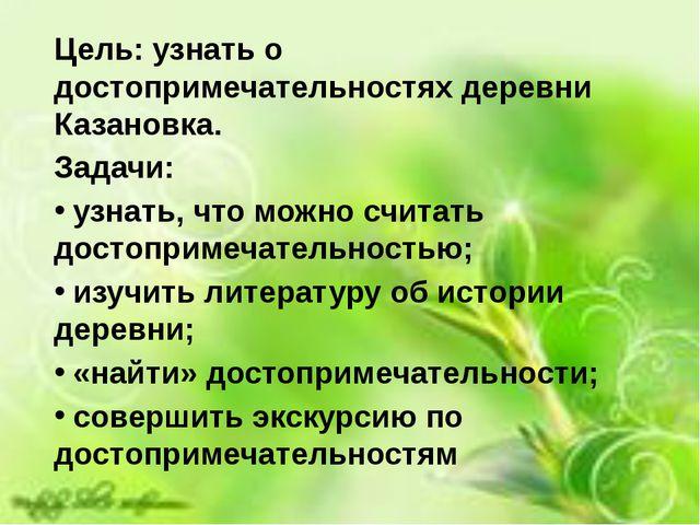 Цель: узнать о достопримечательностях деревни Казановка. Задачи: узнать, что...