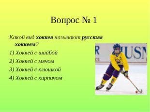 Вопрос № 1 Какой вид хоккея называют русским хоккеем? 1) Хоккей с шайбой 2) Х