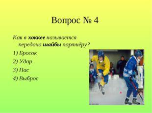 Вопрос № 4 Как в хоккее называется передача шайбы партнёру? 1) Бросок 2) Удар