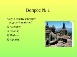 Вопрос № 1 Какую страну считают родиной шахмат? 1) Америку 2) Россию 3) Индию