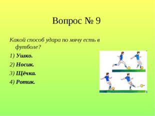 Вопрос № 9 Какой способ удара по мячу есть в футболе? 1) Ушко. 2) Носик. 3)