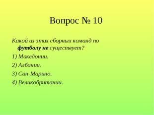 Вопрос № 10 Какой из этих сборных команд по футболу не существует? 1) Македон